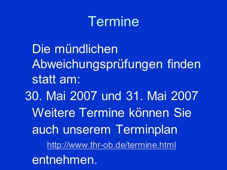 Termine Die mündlichen Abweichungsprüfungen finden statt am: 30. Mai 2007 und 31. Mai 2007 Weitere Termine können Sie auch unserem Terminplan http://w