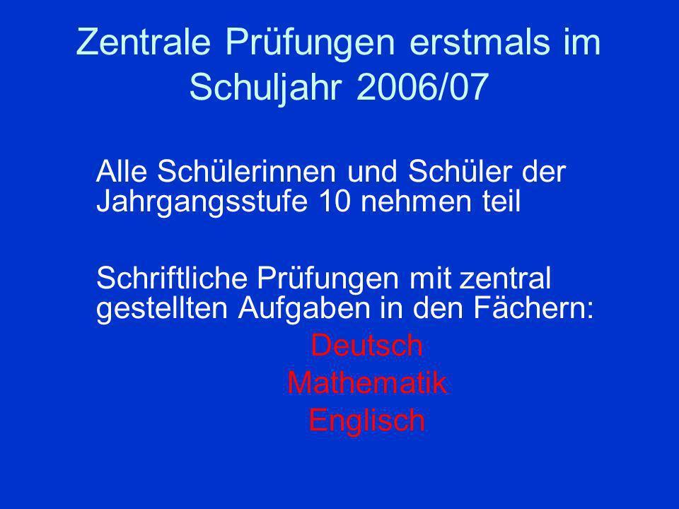 Zentrale Prüfungen erstmals im Schuljahr 2006/07 Alle Schülerinnen und Schüler der Jahrgangsstufe 10 nehmen teil Schriftliche Prüfungen mit zentral ge