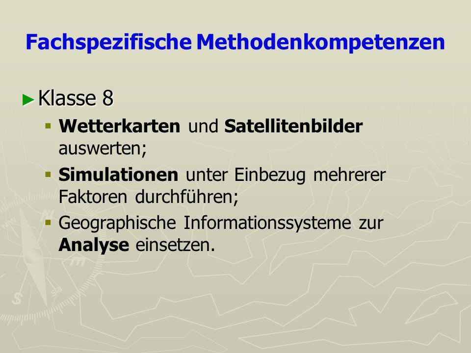 Fachspezifische Methodenkompetenzen Klasse 8 Klasse 8 Wetterkarten und Satellitenbilder auswerten; Simulationen unter Einbezug mehrerer Faktoren durchführen; Geographische Informationssysteme zur Analyse einsetzen.