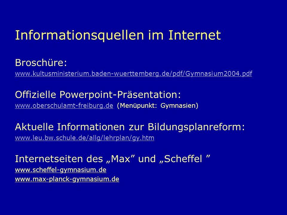 Informationsquellen im Internet Broschüre: www.kultusministerium.baden-wuerttemberg.de/pdf/Gymnasium2004.pdf Offizielle Powerpoint-Präsentation: www.oberschulamt-freiburg.dewww.oberschulamt-freiburg.de (Menüpunkt: Gymnasien) Aktuelle Informationen zur Bildungsplanreform: www.leu.bw.schule.de/allg/lehrplan/gy.htm Internetseiten des Max und Scheffel www.scheffel-gymnasium.de www.max-planck-gymnasium.de