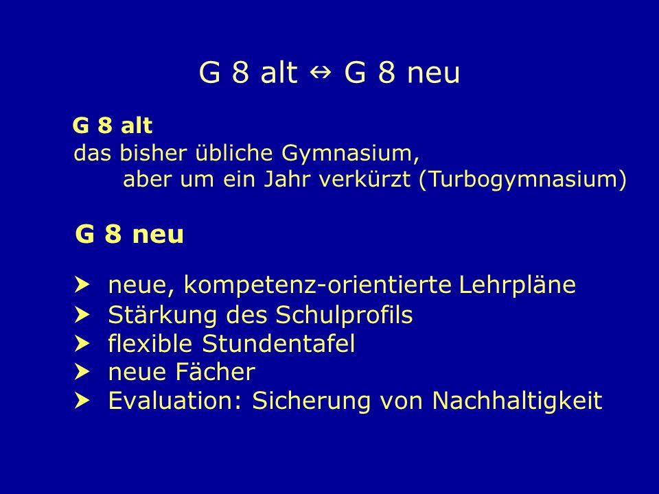 G 8 alt G 8 neu G 8 neu neue, kompetenz-orientierte Lehrpläne Stärkung des Schulprofils flexible Stundentafel neue Fächer Evaluation: Sicherung von Nachhaltigkeit G 8 alt das bisher übliche Gymnasium, aber um ein Jahr verkürzt (Turbogymnasium)