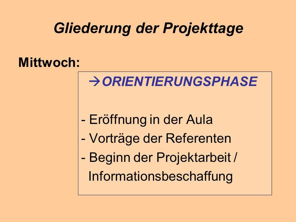 Gliederung der Projekttage Mittwoch: ORIENTIERUNGSPHASE - Eröffnung in der Aula - Vorträge der Referenten - Beginn der Projektarbeit / Informationsbeschaffung