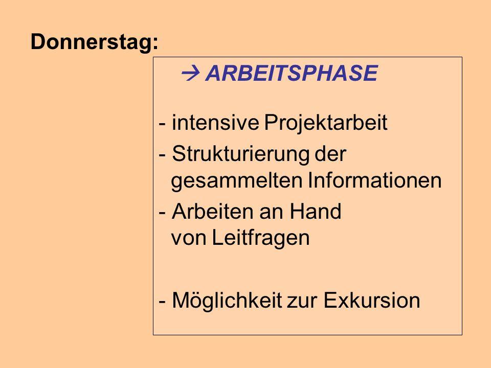Donnerstag: ARBEITSPHASE - intensive Projektarbeit - Strukturierung der gesammelten Informationen - Arbeiten an Hand von Leitfragen - Möglichkeit zur Exkursion