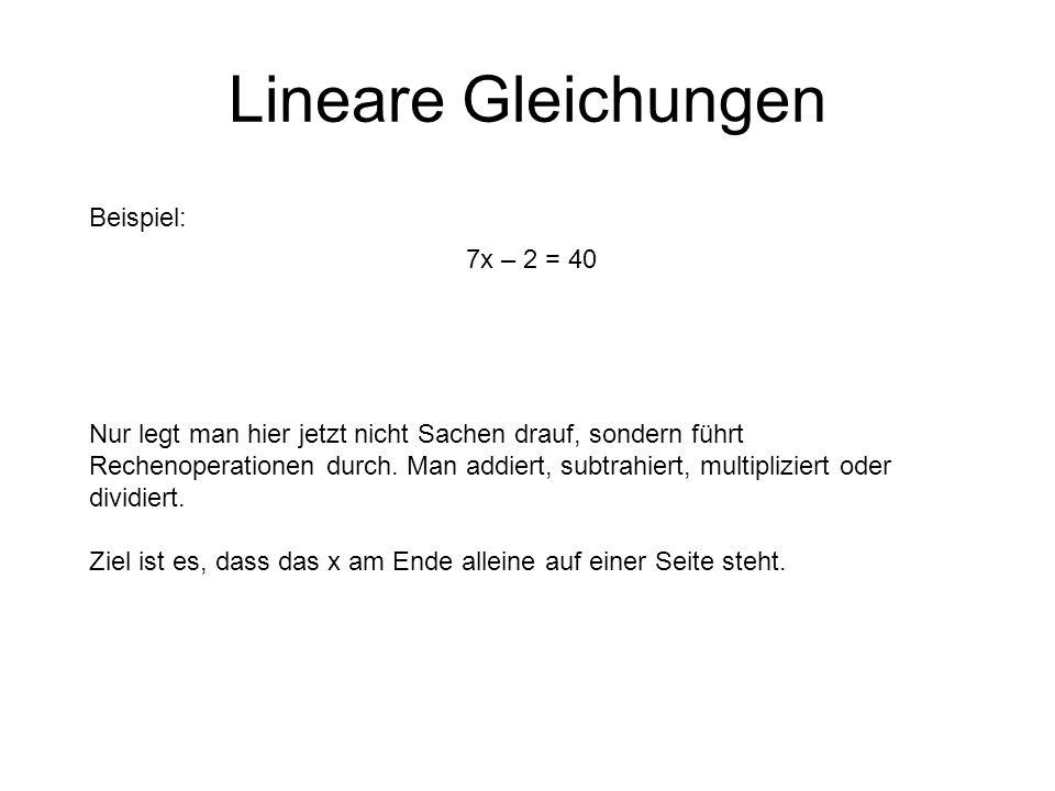 Lineare Gleichungen Beispiel: 7x – 2 = 40 Nur legt man hier jetzt nicht Sachen drauf, sondern führt Rechenoperationen durch.