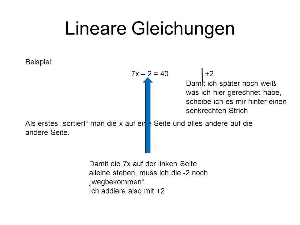 Lineare Gleichungen Beispiel: 7x – 2 = 40 Als erstes sortiert man die x auf eine Seite und alles andere auf die andere Seite.