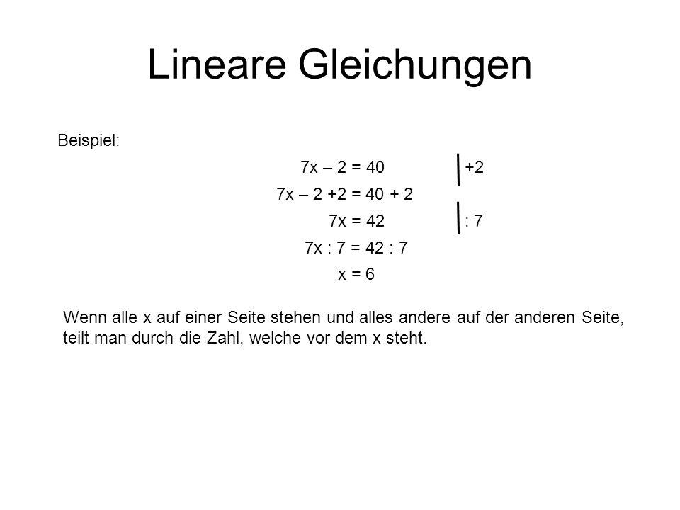 Lineare Gleichungen Beispiel: 7x – 2 = 40 Wenn alle x auf einer Seite stehen und alles andere auf der anderen Seite, teilt man durch die Zahl, welche vor dem x steht.