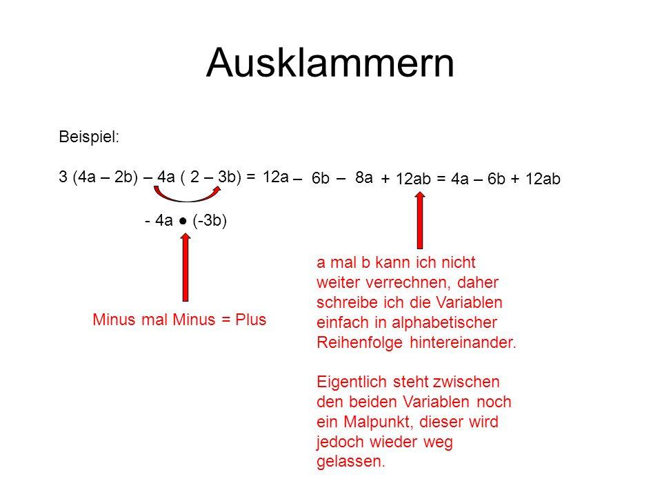 Ausklammern Beispiel: 3 (4a – 2b) – 4a ( 2 – 3b) = 12a Minus mal Minus = Plus – 6b - 4a (-3b) – 8a + 12ab a mal b kann ich nicht weiter verrechnen, daher schreibe ich die Variablen einfach in alphabetischer Reihenfolge hintereinander.