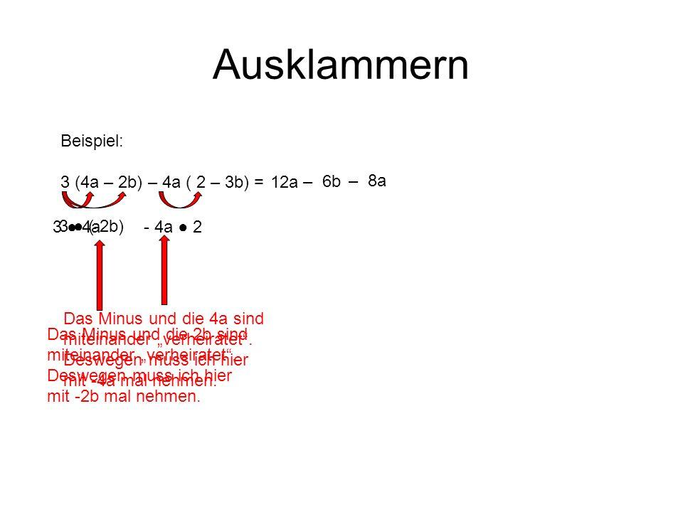 Ausklammern Beispiel: 3 (4a – 2b) – 4a ( 2 – 3b) = 3 4a 12a 3 (-2b) Das Minus und die 2b sind miteinander verheiratet. Deswegen muss ich hier mit -2b