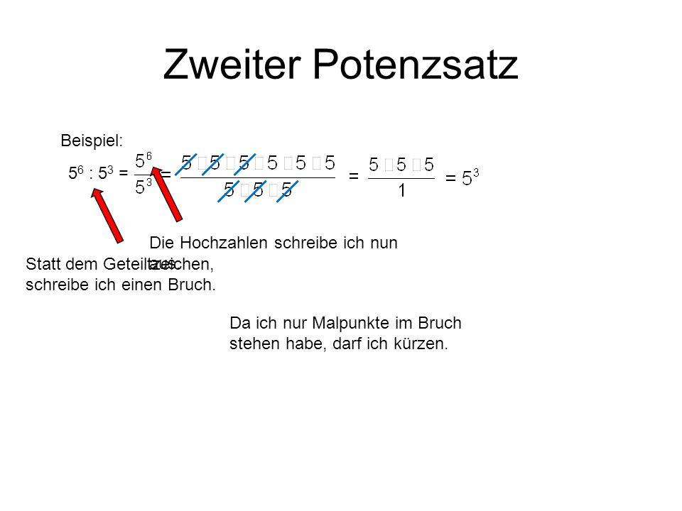 Zweiter Potenzsatz Beispiel: Statt dem Geteiltzeichen, schreibe ich einen Bruch. 5 6 : 5 3 = Die Hochzahlen schreibe ich nun aus. Da ich nur Malpunkte