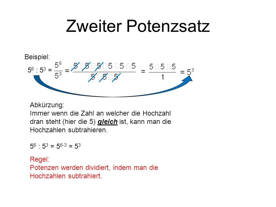 Zweiter Potenzsatz Beispiel: 5 6 : 5 3 = Abkürzung: Immer wenn die Zahl an welcher die Hochzahl dran steht (hier die 5) gleich ist, kann man die Hochz