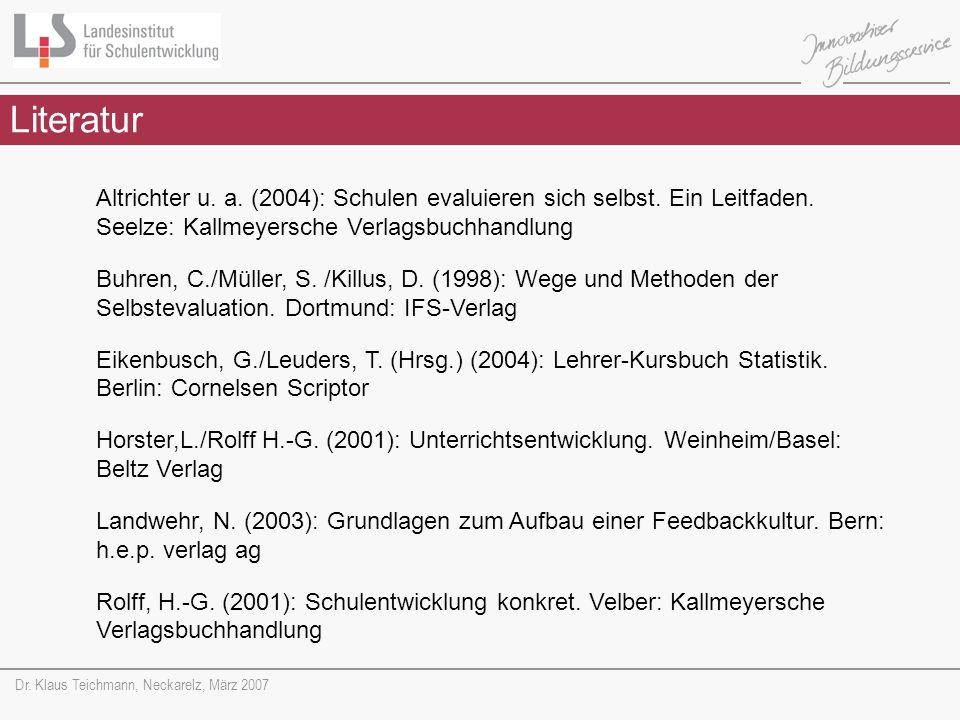 Dr. Klaus Teichmann, Neckarelz, März 2007 Literatur Altrichter u. a. (2004): Schulen evaluieren sich selbst. Ein Leitfaden. Seelze: Kallmeyersche Verl