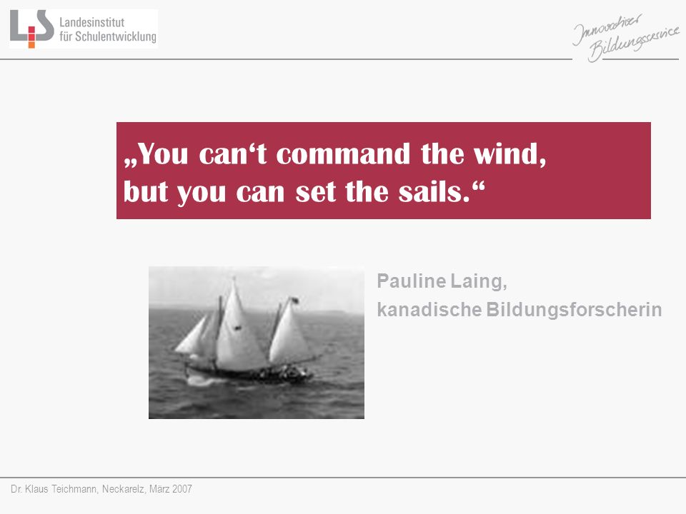Dr. Klaus Teichmann, Neckarelz, März 2007 Pauline Laing, kanadische Bildungsforscherin You cant command the wind, but you can set the sails.