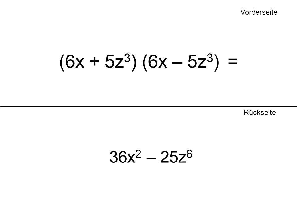 Vorderseite Rückseite (6x + 5z 3 ) (6x – 5z 3 ) = 36x 2 – 25z 6