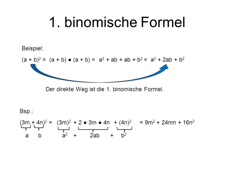 1. binomische Formel (a + b) 2 = Der direkte Weg ist die 1. binomische Formel. Beispiel: (a + b) (a + b) =a 2 + ab + ab + b 2 =a 2 + 2ab + b 2 Bsp.: (