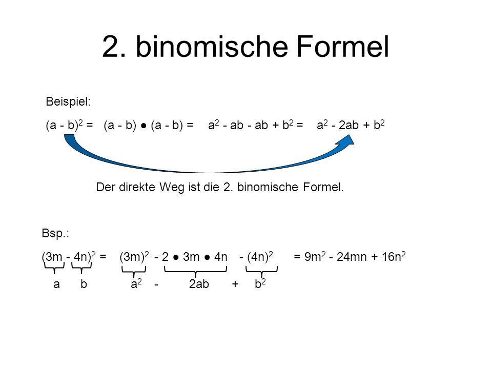 2. binomische Formel (a - b) 2 = Der direkte Weg ist die 2. binomische Formel. Beispiel: (a - b) (a - b) =a 2 - ab - ab + b 2 =a 2 - 2ab + b 2 Bsp.: (