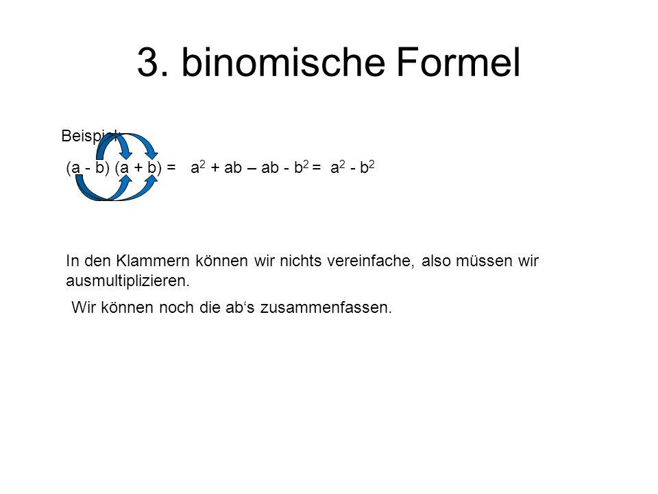 3. binomische Formel In den Klammern können wir nichts vereinfache, also müssen wir ausmultiplizieren. Beispiel: (a - b) (a + b) =a 2 + ab – ab - b 2