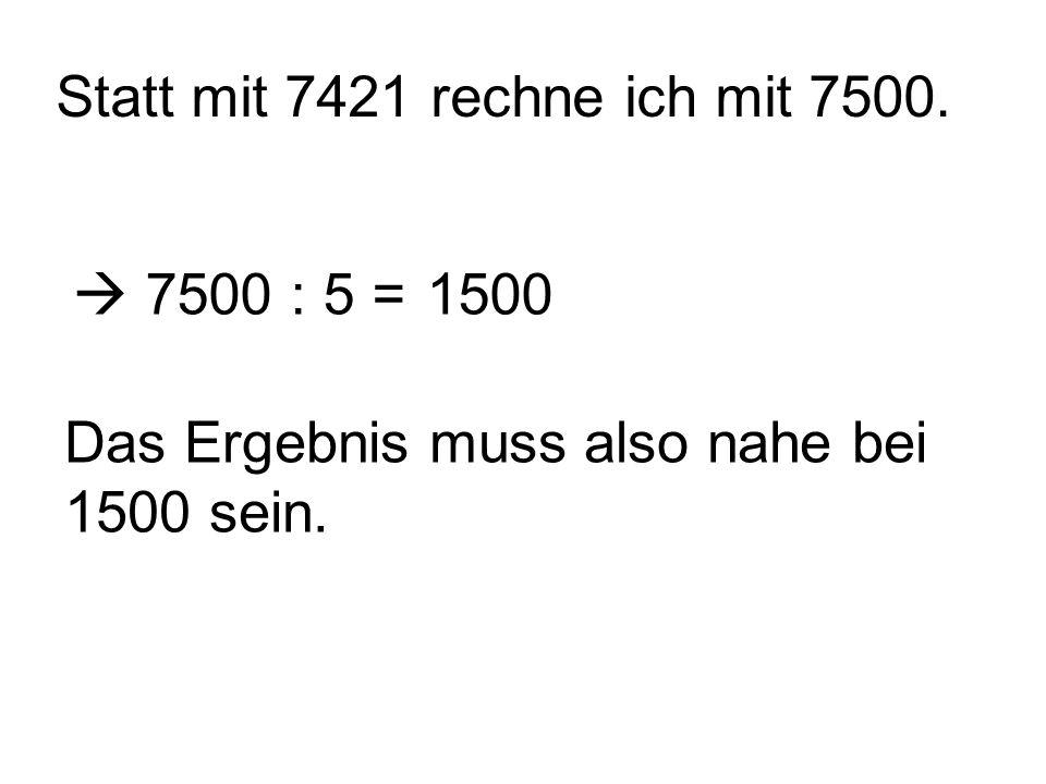 Statt mit 7421 rechne ich mit 7500. 7500 : 5 =1500 Das Ergebnis muss also nahe bei 1500 sein.