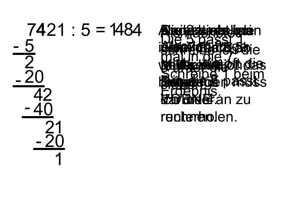 7421 : 5 = Anders als bei der Multiplikation, fange ich VORNE an zu rechnen. Also ich frage mich, wie oft die 5 in die 7 passt. Die 5 passt 1 mal in d