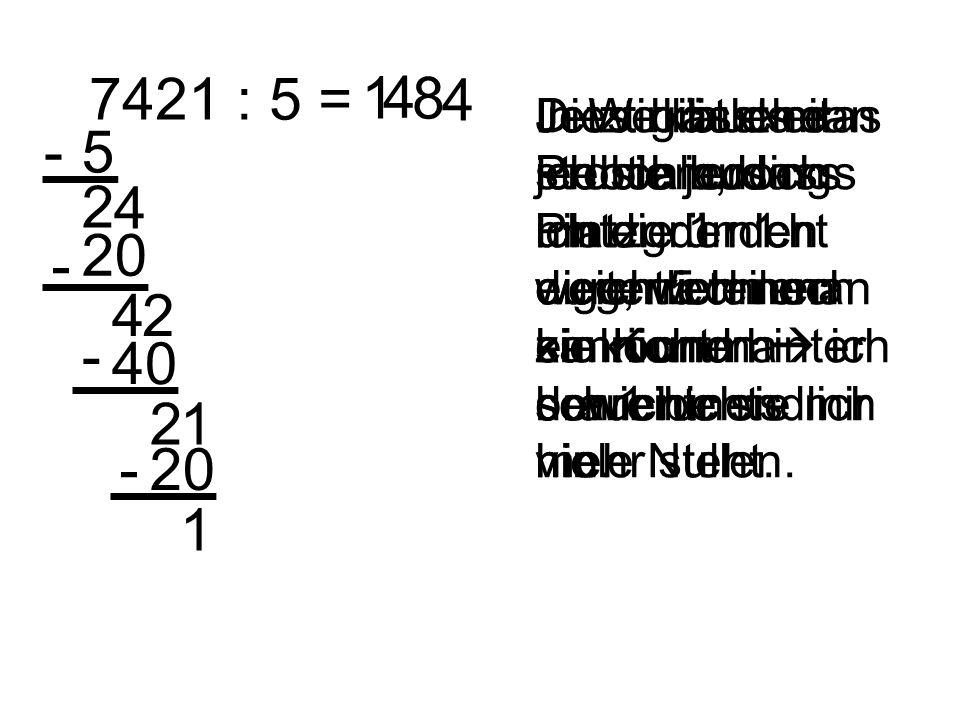 7421 : 5 = Jetzt gibt es das Problem, dass ich die 1 nicht durch 5 teilen kann und hinter der 1 nichts mehr steht. 1 5- 2 4 4 20 - 42 8 40 - 21 4 20-