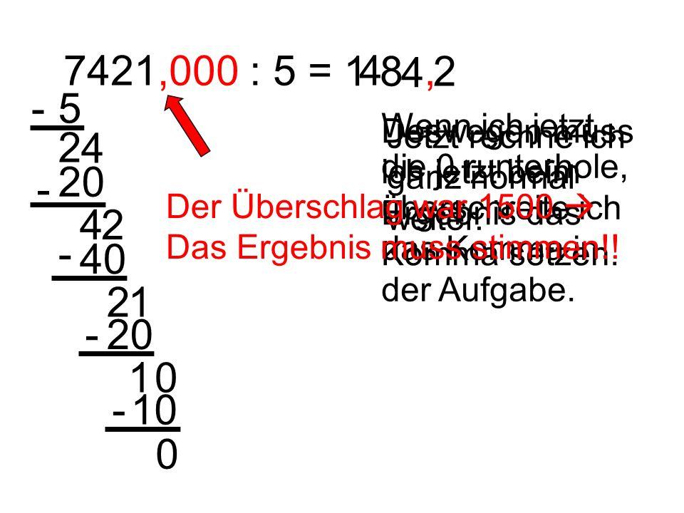 7421,000 : 5 = 5- 2 4 20 - 42 40 - 21 1 4 8 4 20- 1 Wenn ich jetzt die 0 runterhole, überschreite ich das Komma in der Aufgabe. Deswegen muss ich jetz