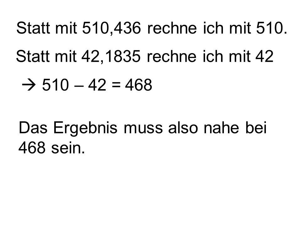 Statt mit 510,436 rechne ich mit 510. Statt mit 42,1835 rechne ich mit 42 510 – 42 =468 Das Ergebnis muss also nahe bei 468 sein.