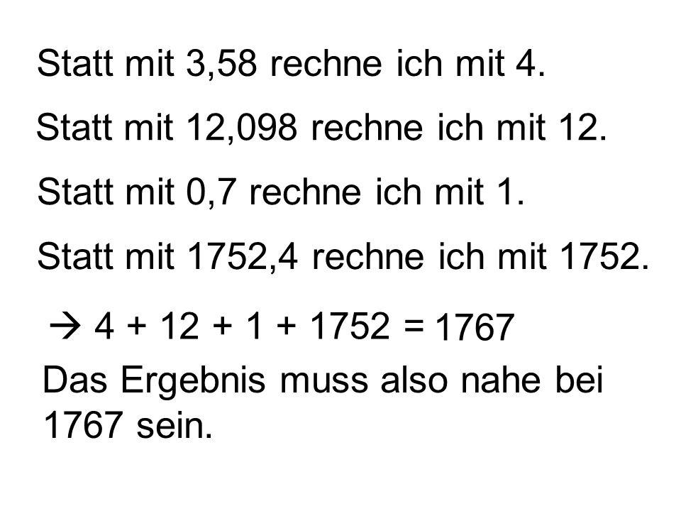 Statt mit 3,58 rechne ich mit 4. Statt mit 12,098 rechne ich mit 12. Statt mit 0,7 rechne ich mit 1. Statt mit 1752,4 rechne ich mit 1752. 4 + 12 + 1