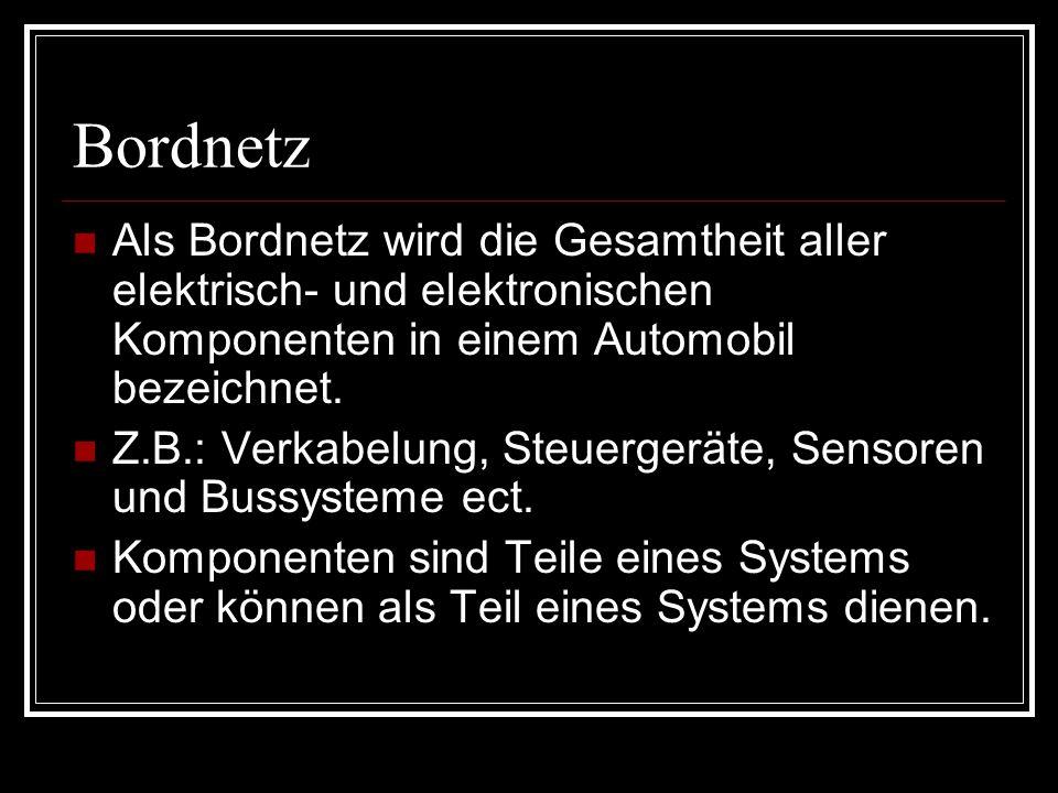 Bordnetz Als Bordnetz wird die Gesamtheit aller elektrisch- und elektronischen Komponenten in einem Automobil bezeichnet. Z.B.: Verkabelung, Steuerger