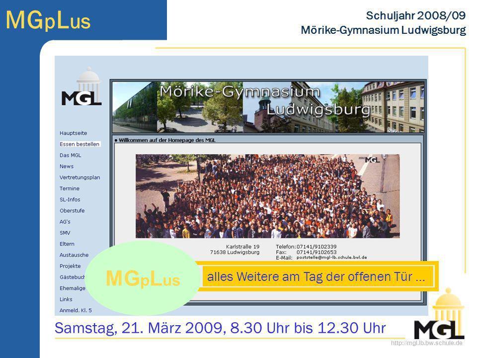 http://mgl.lb.bw.schule.de MG p L us Schuljahr 2008/09 Mörike-Gymnasium Ludwigsburg MG p L us alles Weitere am Tag der offenen Tür … Samstag, 21. März