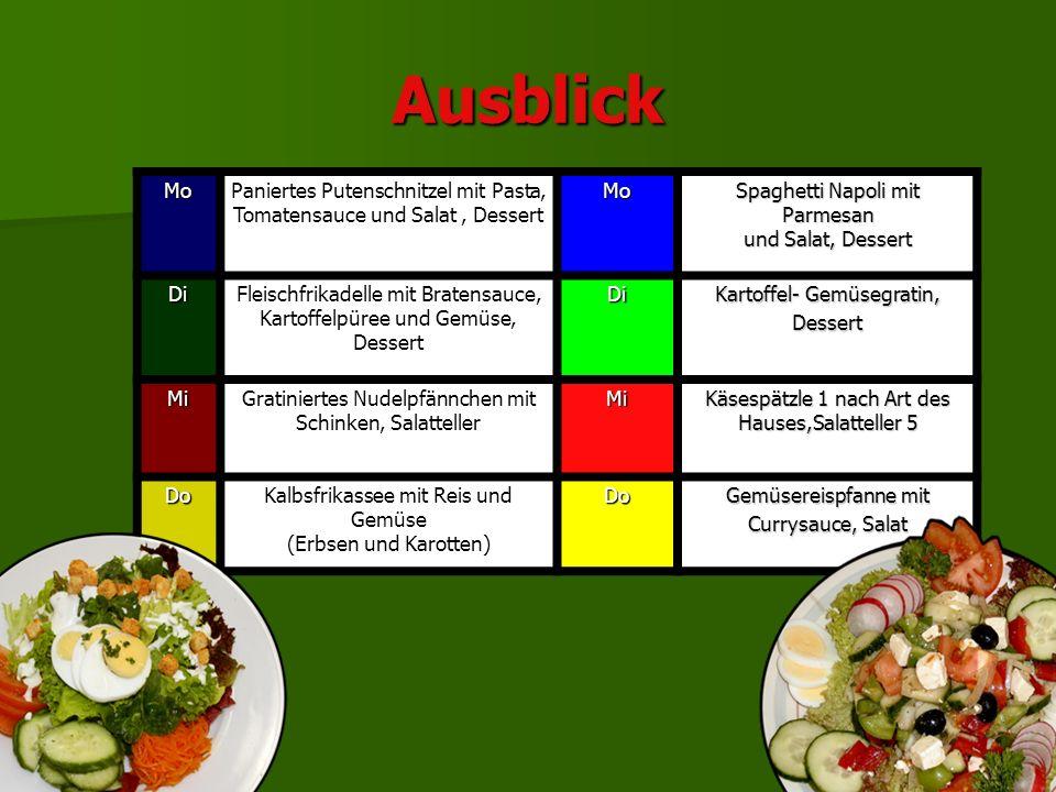 Ausblick MoPaniertes Putenschnitzel mit Pasta, Tomatensauce und Salat, DessertMo Spaghetti Napoli mit Parmesan und Salat, Dessert DiFleischfrikadelle mit Bratensauce, Kartoffelpüree und Gemüse, DessertDi Kartoffel- Gemüsegratin, Dessert MiGratiniertes Nudelpfännchen mit Schinken, SalattellerMi Käsespätzle 1 nach Art des Hauses,Salatteller 5 DoKalbsfrikassee mit Reis und Gemüse (Erbsen und Karotten)Do Gemüsereispfanne mit Currysauce, Salat