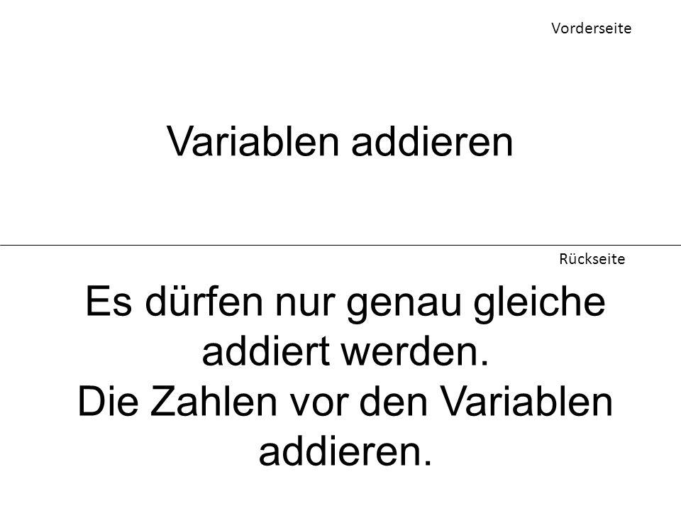 Vorderseite Rückseite Variablen addieren Es dürfen nur genau gleiche addiert werden. Die Zahlen vor den Variablen addieren.