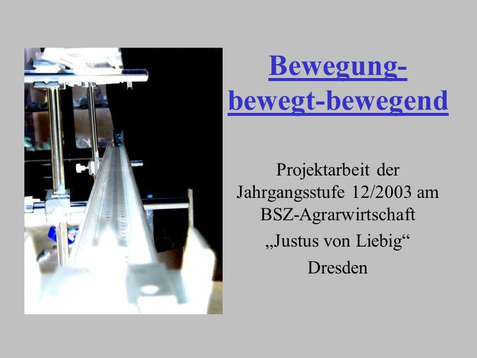 Bewegung- bewegt-bewegend Projektarbeit der Jahrgangsstufe 12/2003 am BSZ-Agrarwirtschaft Justus von Liebig Dresden