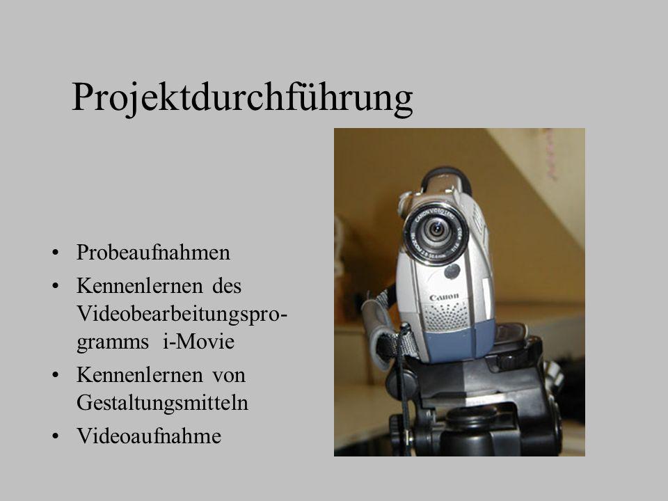 Projektdurchführung Probeaufnahmen Kennenlernen des Videobearbeitungspro- gramms i-Movie Kennenlernen von Gestaltungsmitteln Videoaufnahme