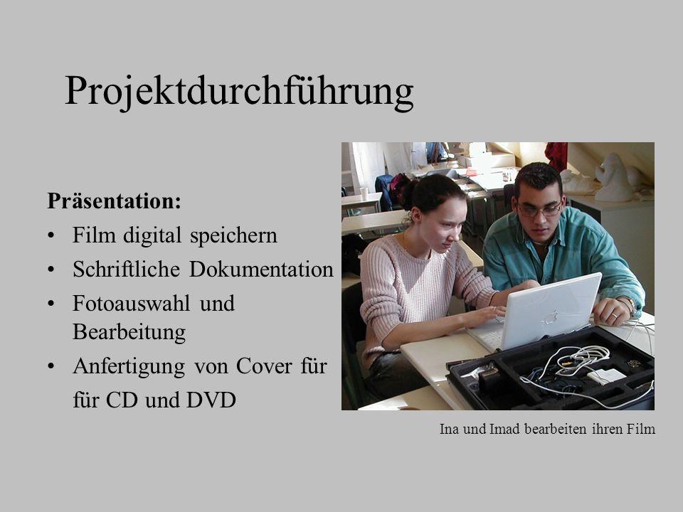 Projektdurchführung Präsentation: Film digital speichern Schriftliche Dokumentation Fotoauswahl und Bearbeitung Anfertigung von Cover für für CD und DVD Ina und Imad bearbeiten ihren Film