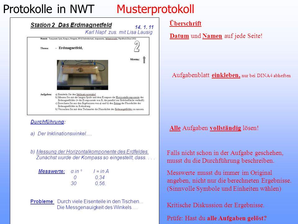 Protokolle in NWT Musterprotokoll Station 2 Das Erdmagnetfeld 14. 1. 11 Karl Napf zus. mit Lisa Lausig Datum und Namen auf jede Seite! Aufgabenblatt e