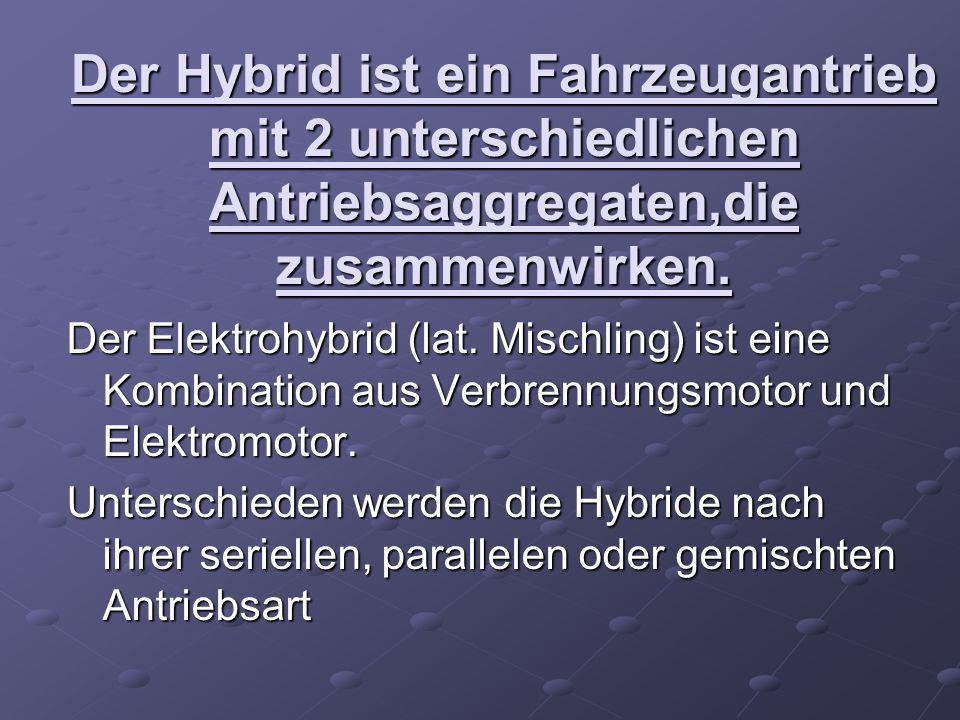 Der Hybrid ist ein Fahrzeugantrieb mit 2 unterschiedlichen Antriebsaggregaten,die zusammenwirken. Der Elektrohybrid (lat. Mischling) ist eine Kombinat