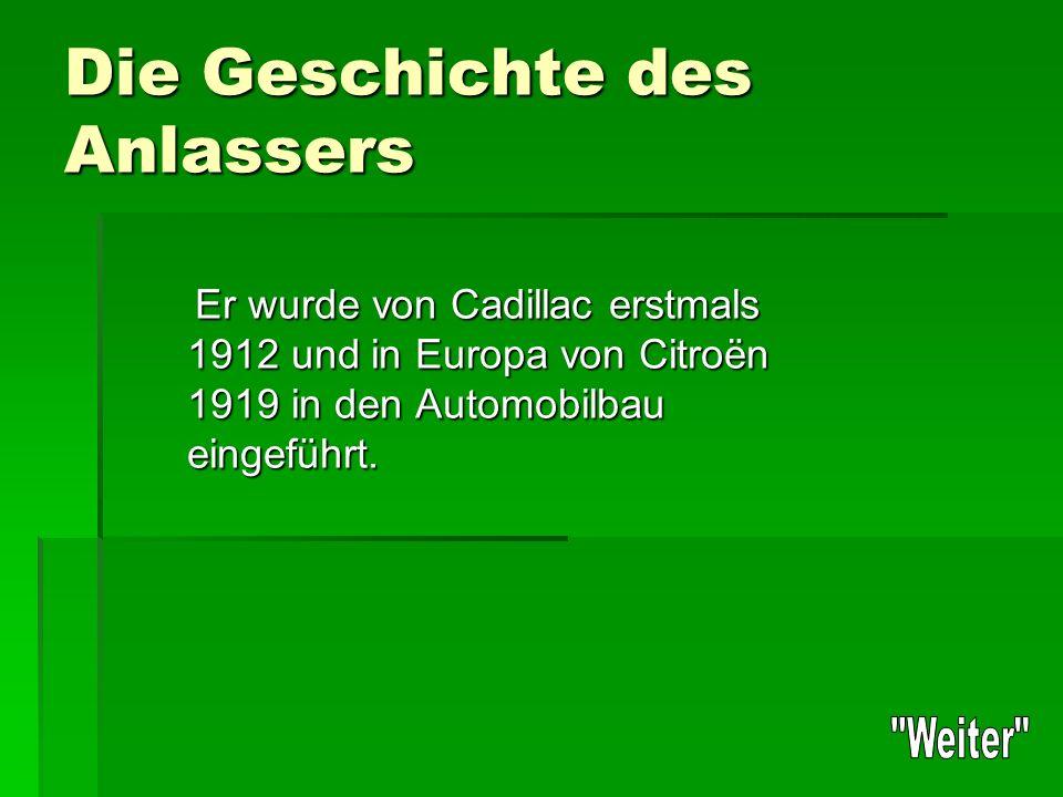 Die Geschichte des Anlassers Er wurde von Cadillac erstmals 1912 und in Europa von Citroën 1919 in den Automobilbau eingeführt.