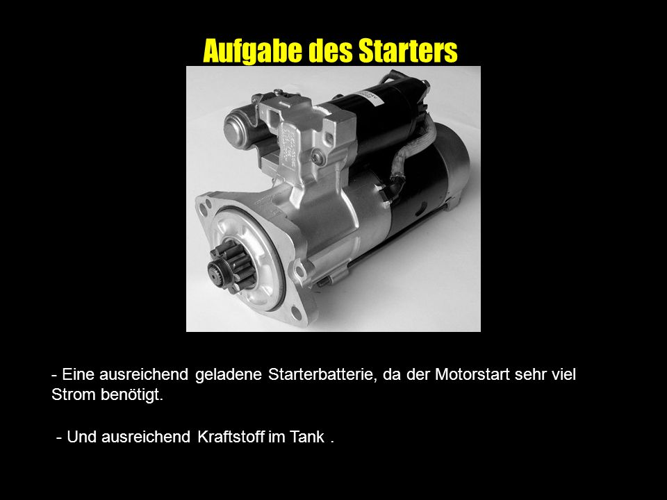 Aufgabe des Starters Der Starter soll möglichst leicht sein und mit einer geringen Stromaufnahme den Verbrennungsmotor auf eine Startdrehzahl von über 300 1/min (bei warmem Motor) bringen.