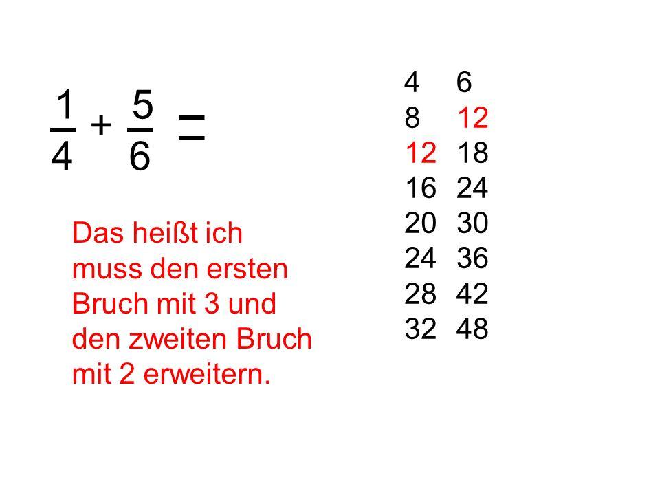 1 4 + 5 6 6 12 18 24 30 36 42 48 4 8 12 16 20 24 28 32 Das heißt ich muss den ersten Bruch mit 3 und den zweiten Bruch mit 2 erweitern.