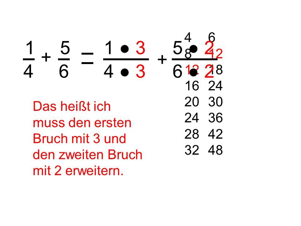 1 4 + 5 6 6 12 18 24 30 36 42 48 4 8 12 16 20 24 28 32 Das heißt ich muss den ersten Bruch mit 3 und den zweiten Bruch mit 2 erweitern. 1 3 4 3 + 5 2