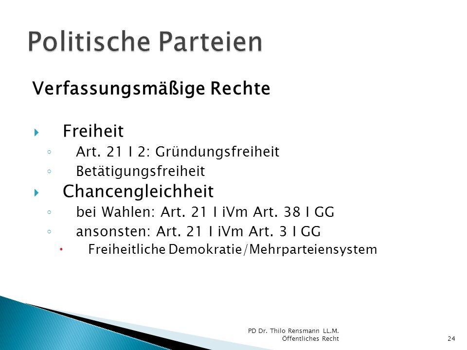 Verfassungsmäßige Rechte Freiheit Art. 21 I 2: Gründungsfreiheit Betätigungsfreiheit Chancengleichheit bei Wahlen: Art. 21 I iVm Art. 38 I GG ansonste