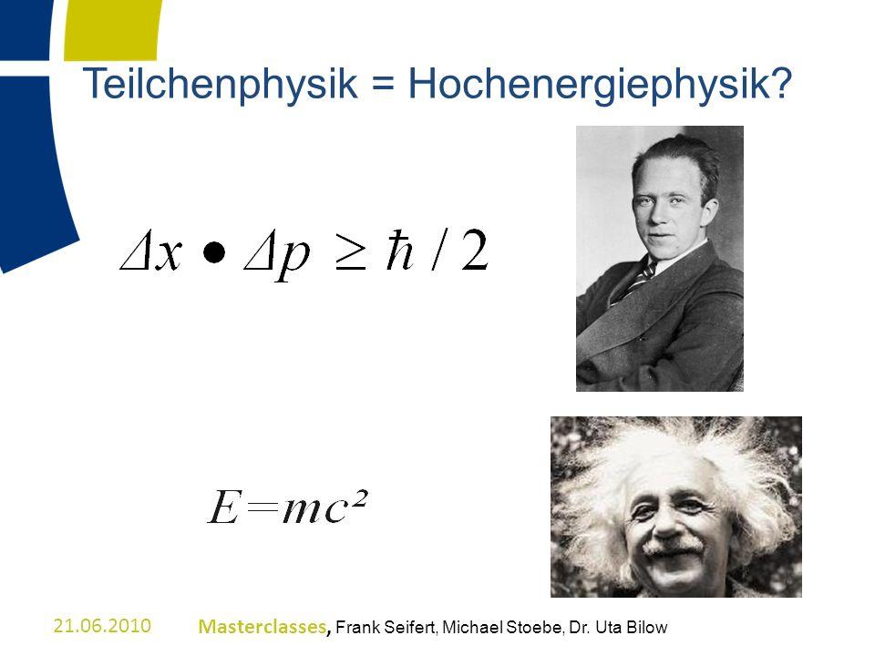 Teilchenphysik = Hochenergiephysik? 21.06.2010Masterclasses, Frank Seifert, Michael Stoebe, Dr. Uta Bilow