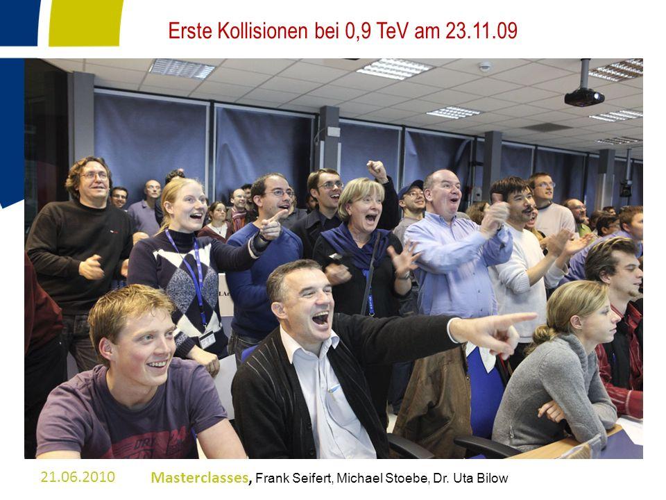 21.06.2010Masterclasses, Frank Seifert, Michael Stoebe, Dr. Uta Bilow Erste Kollisionen bei 0,9 TeV am 23.11.09