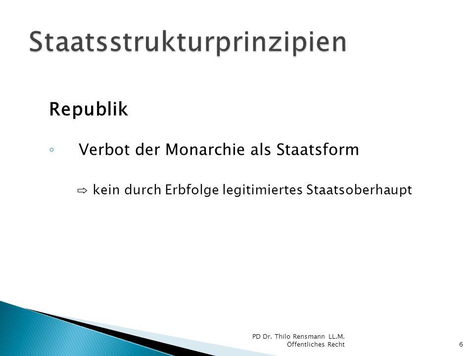 Republik Verbot der Monarchie als Staatsform kein durch Erbfolge legitimiertes Staatsoberhaupt 6 PD Dr. Thilo Rensmann LL.M. Öffentliches Recht