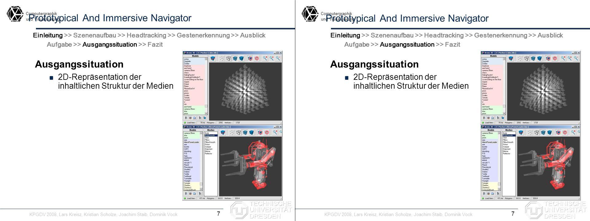 Computergraphik undVisualisierung Computergraphik undVisualisierung Prototypical And Immersive Navigator Ausgangssituation 2D-Repräsentation der inhaltlichen Struktur der Medien Ungeeignet Browz3D 8 Einleitung >> Szenenaufbau >> Headtracking >> Gestenerkennung >> Ausblick Aufgabe >> Ausgangssituation >> Fazit Ausgangssituation 2D-Repräsentation der inhaltlichen Struktur der Medien Ungeeignet Browz3D Einleitung >> Szenenaufbau >> Headtracking >> Gestenerkennung >> Ausblick Aufgabe >> Ausgangssituation >> Fazit KPGDV 2008, Lars Kreisz, Kristian Scholze, Joachim Staib, Dominik Vock