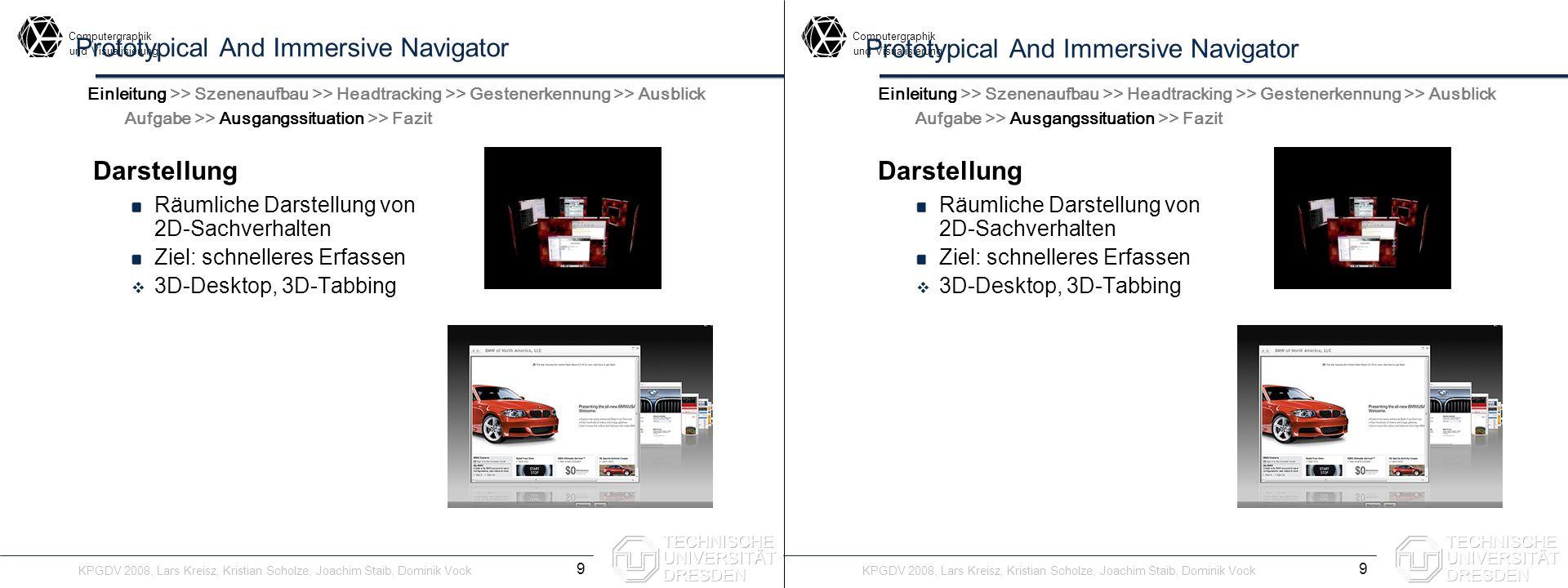 Computergraphik undVisualisierung Computergraphik undVisualisierung Prototypical And Immersive Navigator Darstellung Räumliche Darstellung von 2D-Sachverhalten Ziel: schnelleres Erfassen 3D-Desktop, 3D-Tabbing Übersichtlichkeit 10 Einleitung >> Szenenaufbau >> Headtracking >> Gestenerkennung >> Ausblick Aufgabe >> Ausgangssituation >> Fazit Darstellung Räumliche Darstellung von 2D-Sachverhalten Ziel: schnelleres Erfassen 3D-Desktop, 3D-Tabbing Übersichtlichkeit Einleitung >> Szenenaufbau >> Headtracking >> Gestenerkennung >> Ausblick Aufgabe >> Ausgangssituation >> Fazit KPGDV 2008, Lars Kreisz, Kristian Scholze, Joachim Staib, Dominik Vock