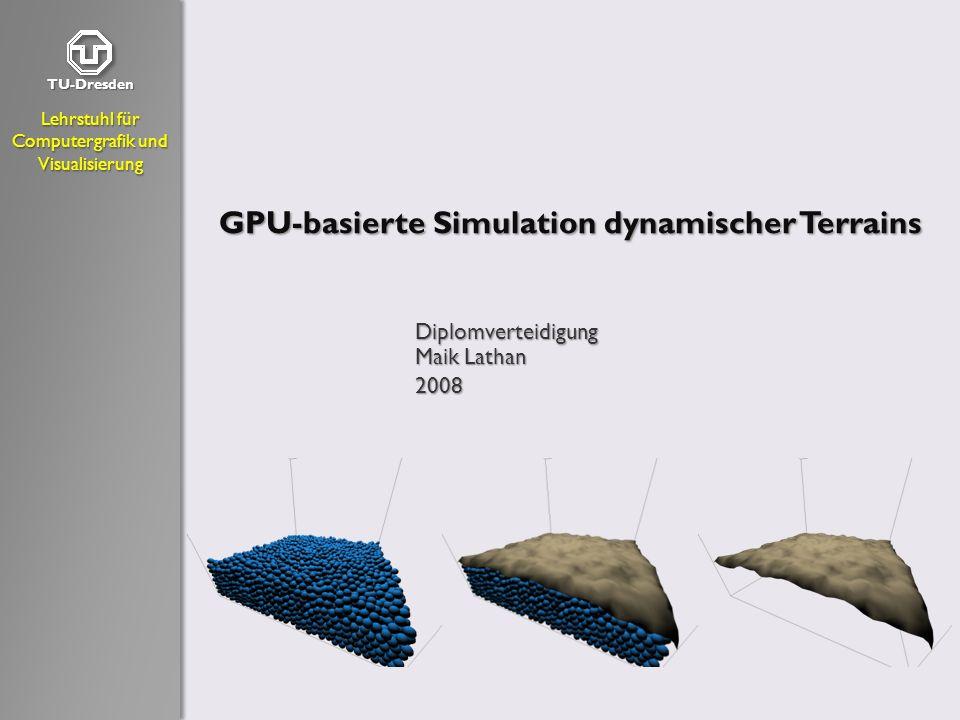TU-Dresden Lehrstuhl für Computergrafik und Visualisierung GPU-basierte Simulation dynamischer Terrains Diplomverteidigung Maik Lathan 2008