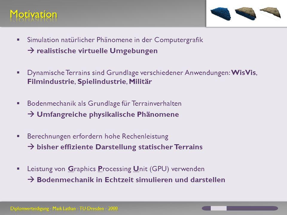 Simulation natürlicher Phänomene in der Computergrafik realistische virtuelle Umgebungen Dynamische Terrains sind Grundlage verschiedener Anwendungen: WisVis, Filmindustrie, Spielindustrie, Militär Bodenmechanik als Grundlage für Terrainverhalten Umfangreiche physikalische Phänomene Berechnungen erfordern hohe Rechenleistung bisher effiziente Darstellung statischer Terrains Leistung von Graphics Processing Unit (GPU) verwenden Bodenmechanik in Echtzeit simulieren und darstellen