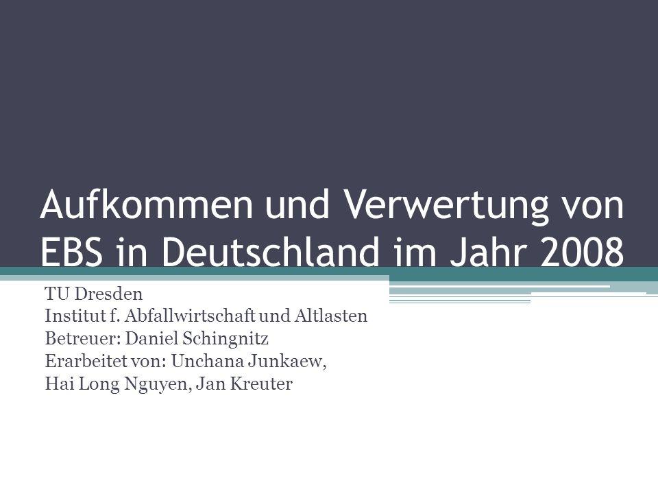 Aufkommen und Verwertung von EBS in Deutschland im Jahr 2008 TU Dresden Institut f. Abfallwirtschaft und Altlasten Betreuer: Daniel Schingnitz Erarbei