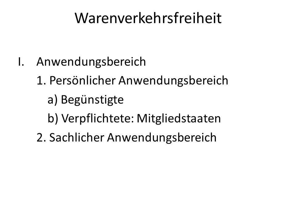 Warenverkehrsfreiheit I.Anwendungsbereich 1. Persönlicher Anwendungsbereich a) Begünstigte b) Verpflichtete: Mitgliedstaaten 2. Sachlicher Anwendungsb