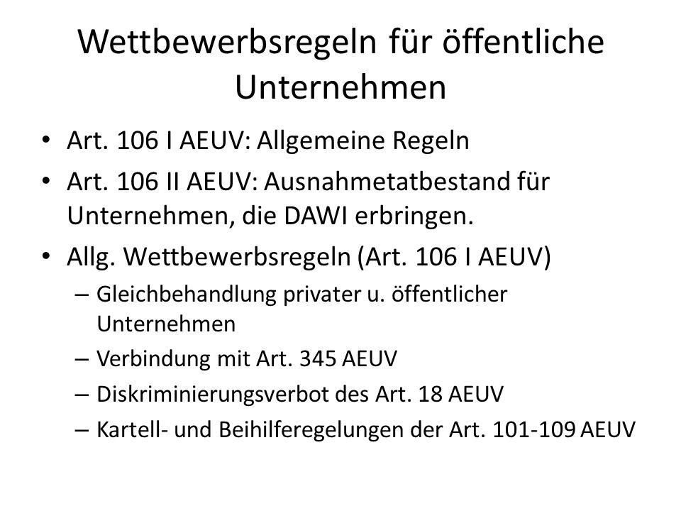 Wettbewerbsregeln für öffentliche Unternehmen Art. 106 I AEUV: Allgemeine Regeln Art. 106 II AEUV: Ausnahmetatbestand für Unternehmen, die DAWI erbrin